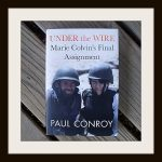 Under the Wire: Marie Colvin's Final Assignment by Paul Conroy